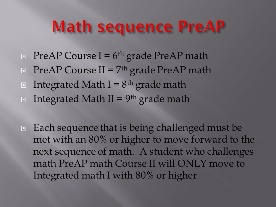 PreAP Course I = 6 th grade PreAP math PreAP Course II = 7 th grade PreAP math Integrated Math I = 8 th grade math Integrated Math II = 9 th grade math Each sequence that is being challenged must be met with an 80% or higher to move forward to the next sequence of math.