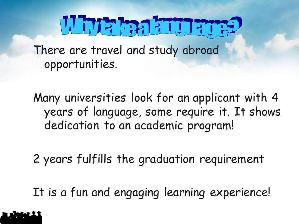 There are travel and study abroad opportunities. Many universities look for an applicant with 4 years of language, some require it. It shows dedicatio