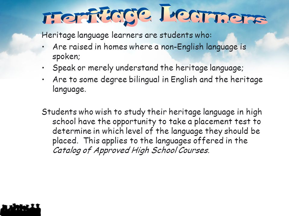Heritage language learners are students who: Are raised in homes where a non-English language is spoken; Speak or merely understand the heritage langu