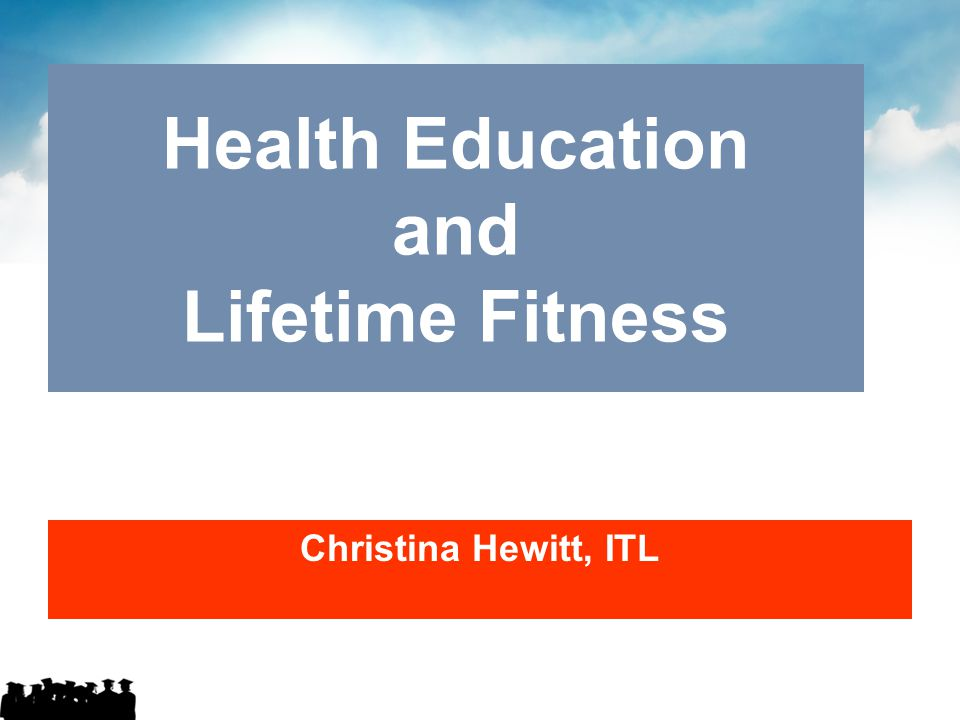 Health Education and Lifetime Fitness Christina Hewitt, ITL