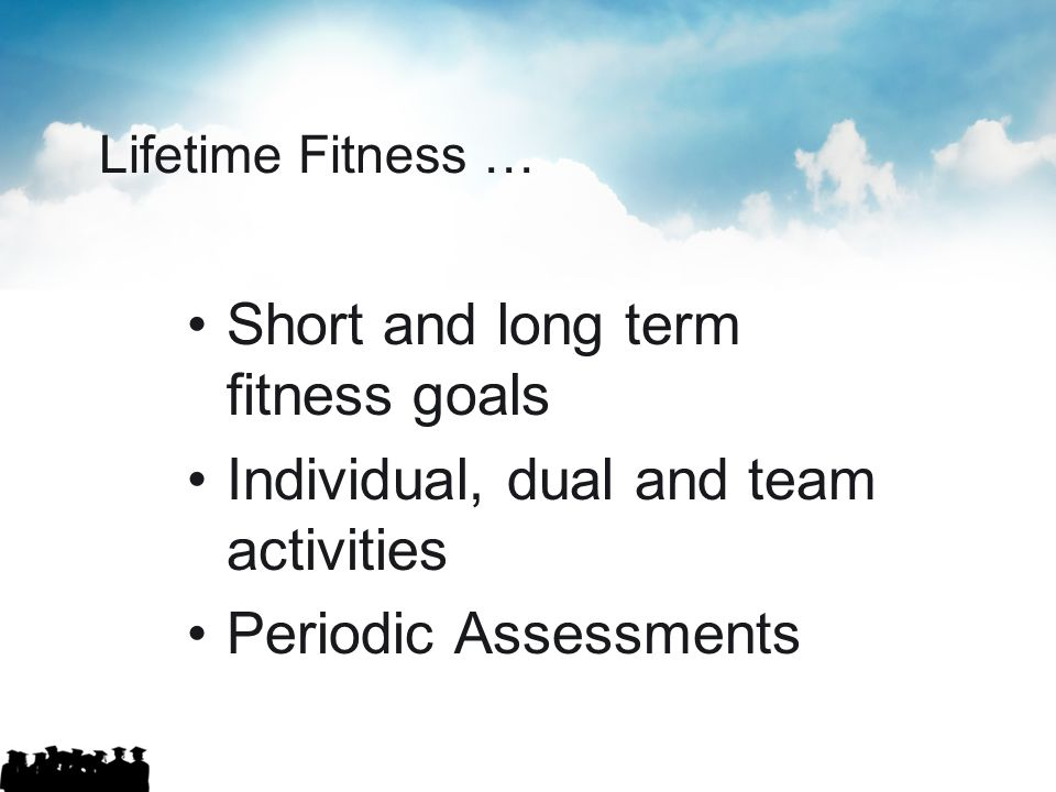 Lifetime Fitness … Short and long term fitness goals Individual, dual and team activities Periodic Assessments