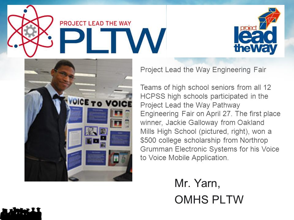 Mr. Yarn, OMHS PLTW Project Lead the Way Engineering Fair Teams of high school seniors from all 12 HCPSS high schools participated in the Project Lead