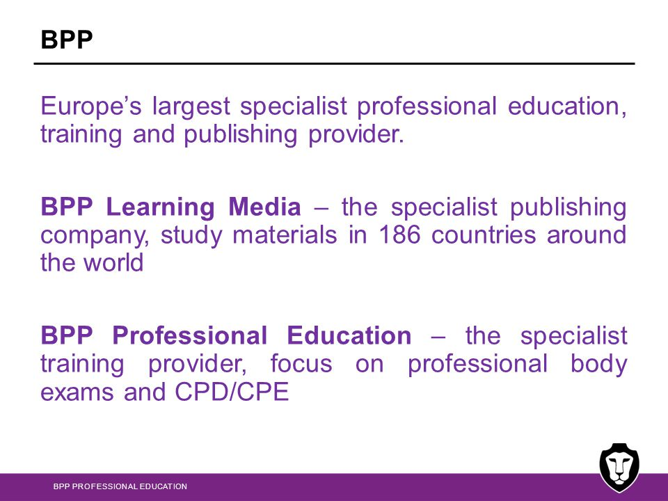 BPP Europes largest specialist professional education, training and publishing provider.