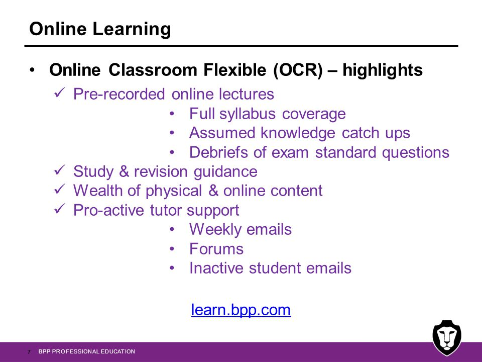 BPP PROFESSIONAL EDUCATION Online Classroom Flexible (OCR) – highlights Pre-recorded online lectures Full syllabus coverage Assumed knowledge catch ups Debriefs of exam standard questions Study & revision guidance Wealth of physical & online content Pro-active tutor support Weekly  s Forums Inactive student  s learn.bpp.com 7 Online Learning
