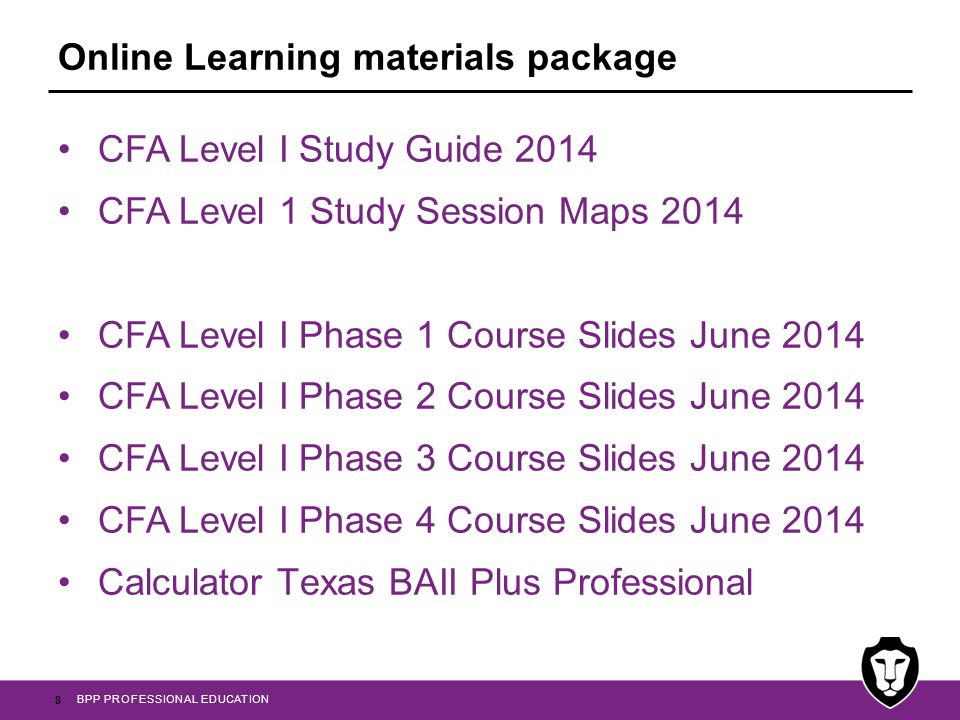 BPP PROFESSIONAL EDUCATION CFA Level I Passcards 2014 CFA Level I Essential Formulas 2014 CFA Level I Course exam 2014 CFA Level I Question Bank 2014 CFA Level I Practice Exams 2014 learn.bpp.com 9 Online Learning materials package