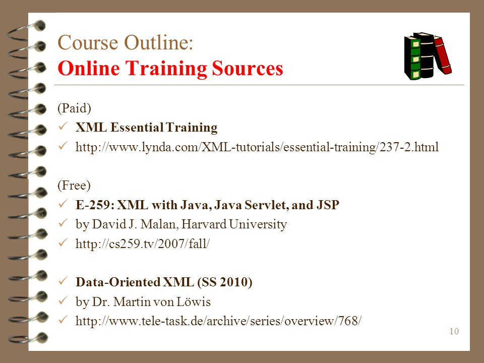 10 Course Outline: Online Training Sources (Paid) XML Essential Training http://www.lynda.com/XML-tutorials/essential-training/237-2.html (Free) E-259: XML with Java, Java Servlet, and JSP by David J.