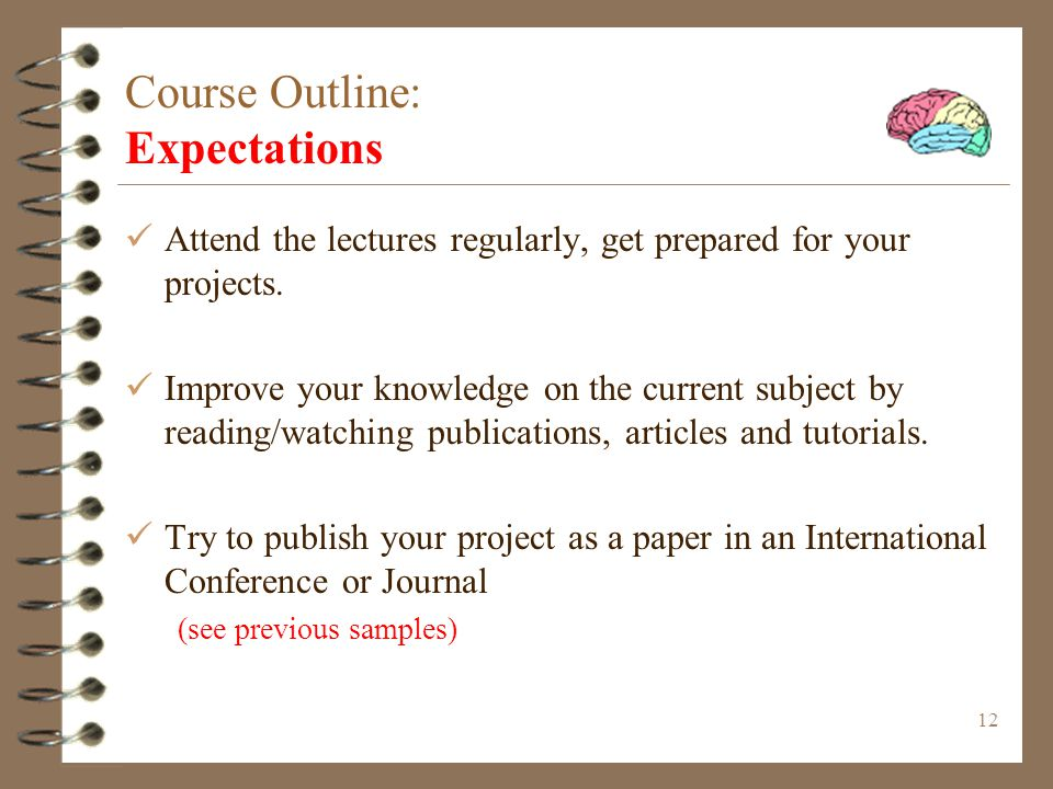 12 Course Outline: Expectations Attend the lectures regularly, get prepared for your projects.