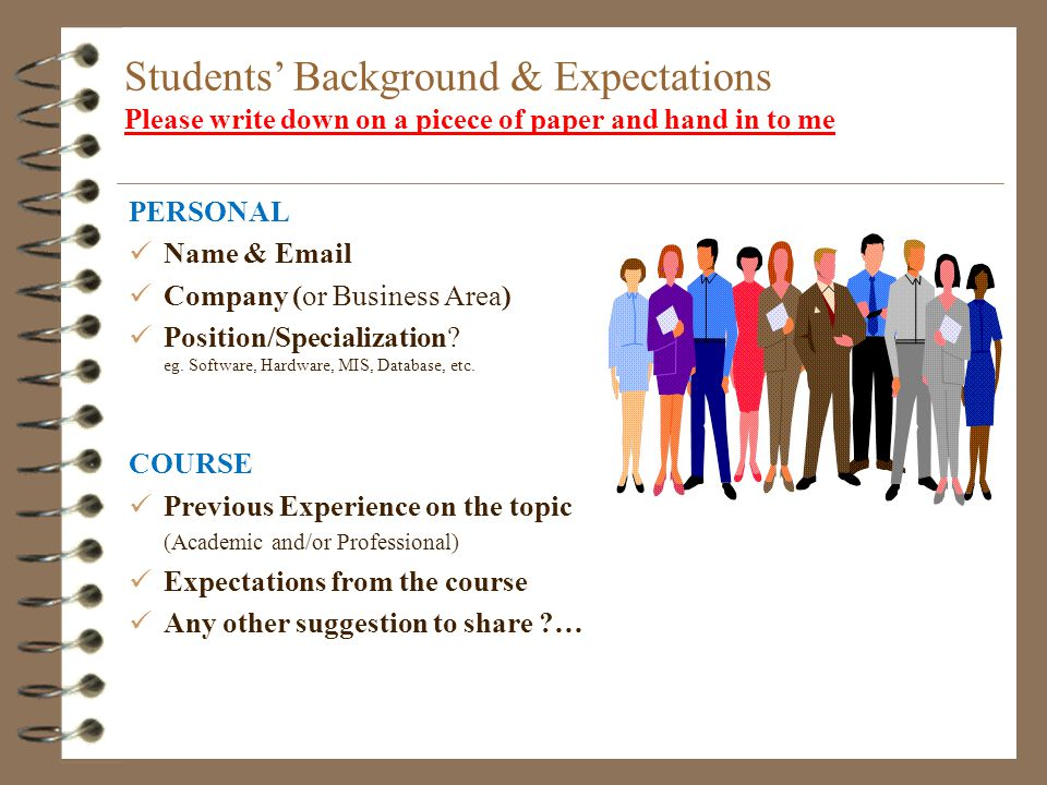 Students Background & Expectations Please write down on a picece of paper and hand in to me PERSONAL Name &  Company (or Business Area) Position/Specialization.