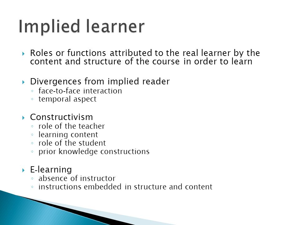 Roles or functions attributed to the real learner by the content and structure of the course in order to learn Divergences from implied reader face - to - face interaction temporal aspect Constructivism role of the teacher learning content role of the student prior knowledge constructions E - learning absence of instructor instructions embedded in structure and content