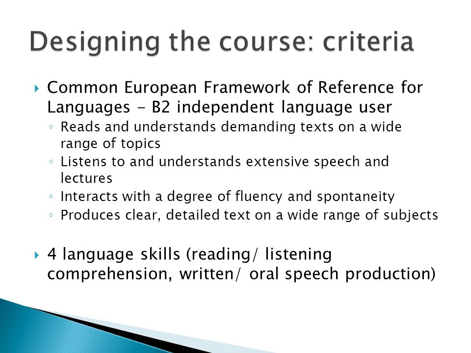 Common European Framework of Reference for Languages - B2 independent language user Reads and understands demanding texts on a wide range of topics Listens to and understands extensive speech and lectures Interacts with a degree of fluency and spontaneity Produces clear, detailed text on a wide range of subjects 4 language skills (reading/ listening comprehension, written/ oral speech production)