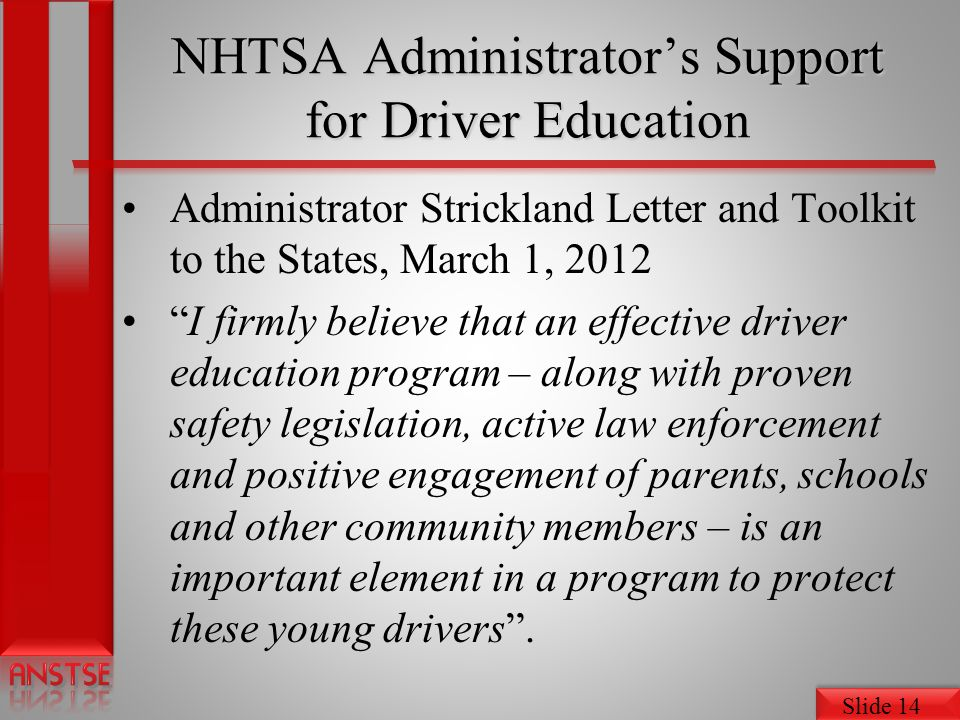 Slide 14 NHTSA Administrators Support for Driver Education Administrator Strickland Letter and Toolkit to the States, March 1, 2012 I firmly believe that an effective driver education program – along with proven safety legislation, active law enforcement and positive engagement of parents, schools and other community members – is an important element in a program to protect these young drivers.