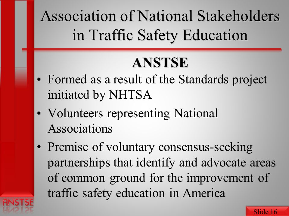 Slide 16 Association of National Stakeholders in Traffic Safety Education ANSTSE Formed as a result of the Standards project initiated by NHTSA Volunteers representing National Associations Premise of voluntary consensus-seeking partnerships that identify and advocate areas of common ground for the improvement of traffic safety education in America
