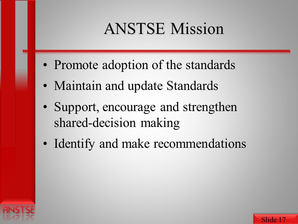 Slide 17 ANSTSE Mission Promote adoption of the standards Maintain and update Standards Support, encourage and strengthen shared-decision making Identify and make recommendations
