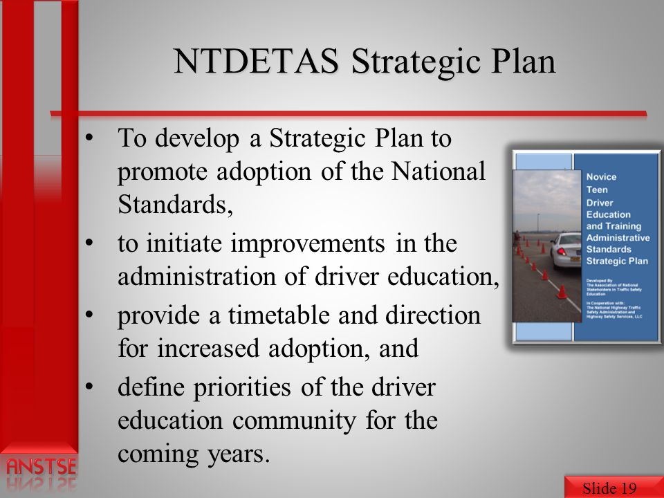 Slide 19 NTDETAS Strategic Plan To develop a Strategic Plan to promote adoption of the National Standards, to initiate improvements in the administration of driver education, provide a timetable and direction for increased adoption, and define priorities of the driver education community for the coming years.