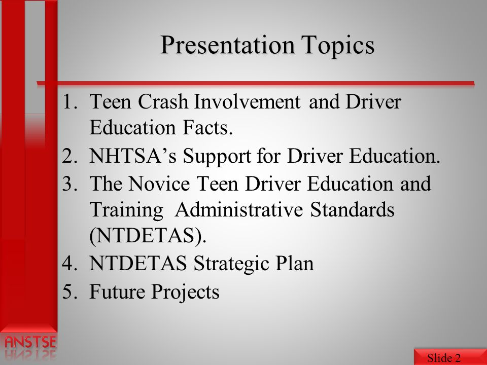 Slide 13 NHTSAs Support for Driver Education The Novice Teen Driver Education and Training Administrative Standards (NTDETAS) Information Sharing System Stakeholders Association (ANSTSE) State Driver Education Assessments Strategic Plan Project www.nhtsa.gov/DriverEducationProgram