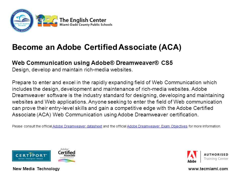 Become an Adobe Certified Associate (ACA) Web Communication using Adobe® Dreamweaver® CS5 Design, develop and maintain rich-media websites.