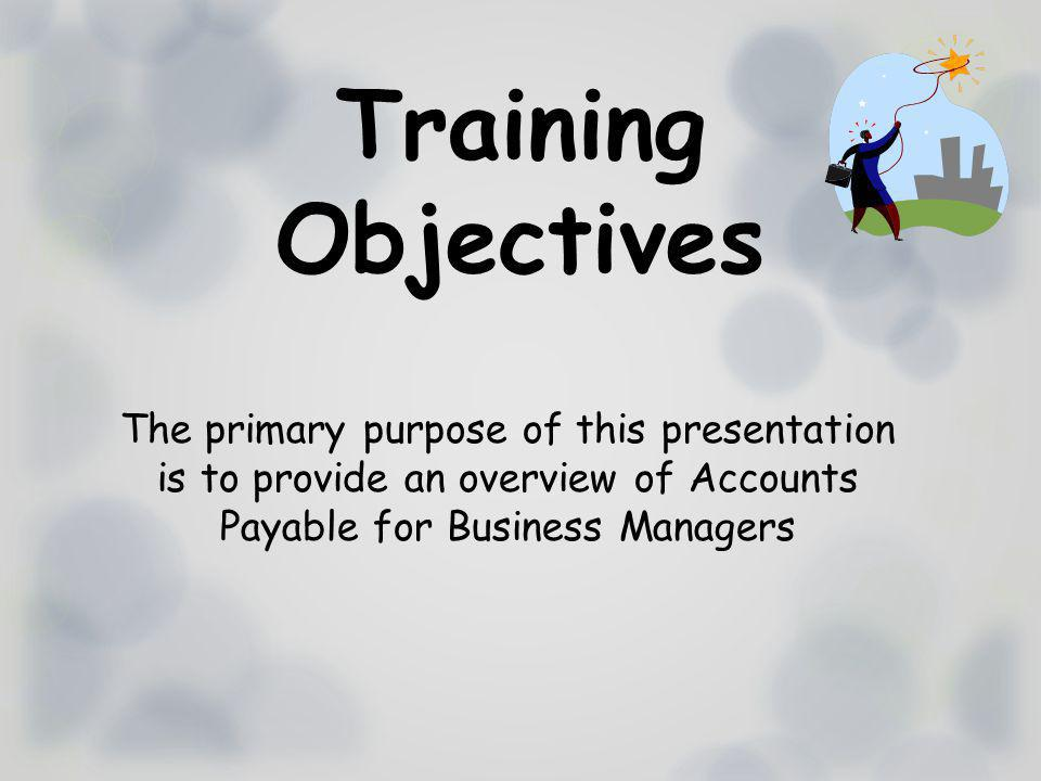 Training Objectives The primary purpose of this presentation is to provide an overview of Accounts Payable for Business Managers