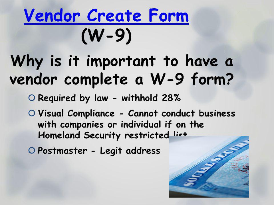Vendor Create Form (W-9) Why is it important to have a vendor complete a W-9 form? Required by law - withhold 28% Visual Compliance - Cannot conduct b