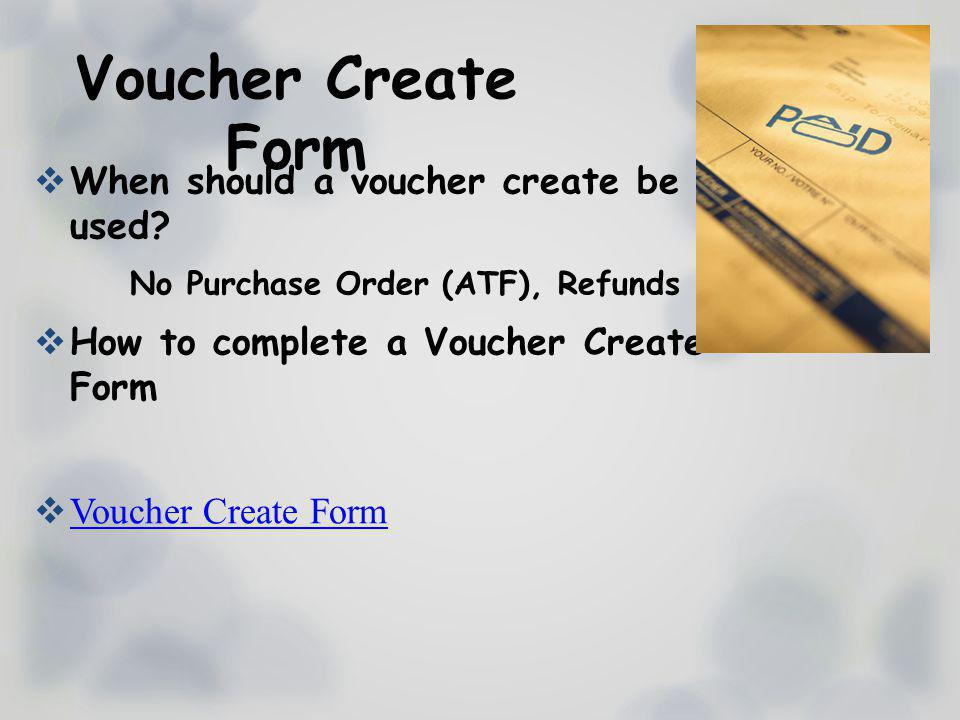 Voucher Create Form When should a voucher create be used? No Purchase Order (ATF), Refunds How to complete a Voucher Create Form Voucher Create Form