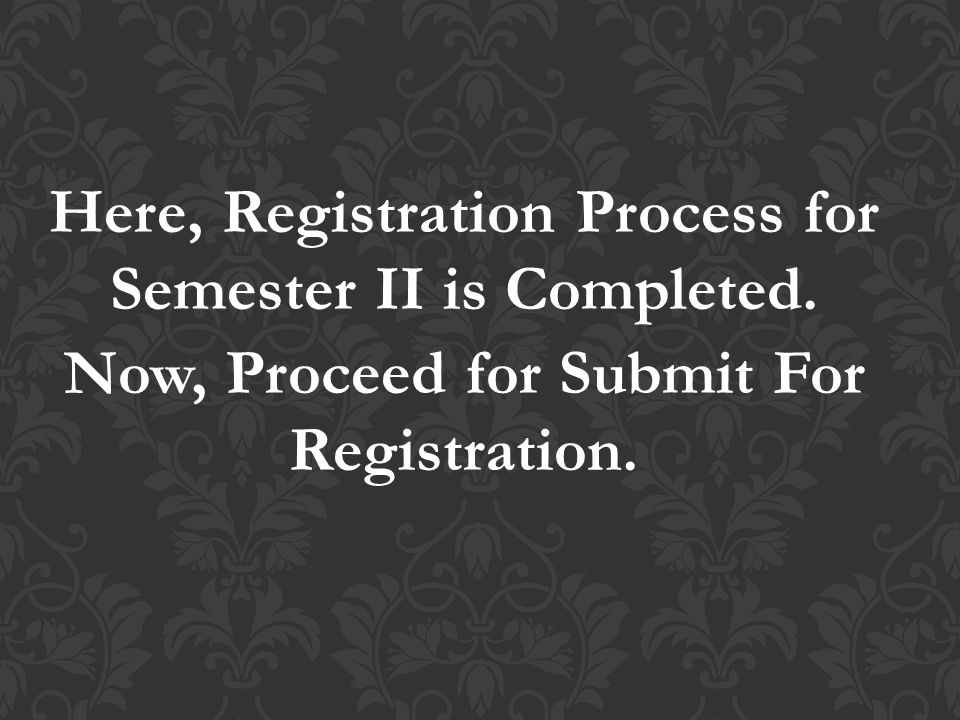 Here, Registration Process for Semester II is Completed. Now, Proceed for Submit For Registration.