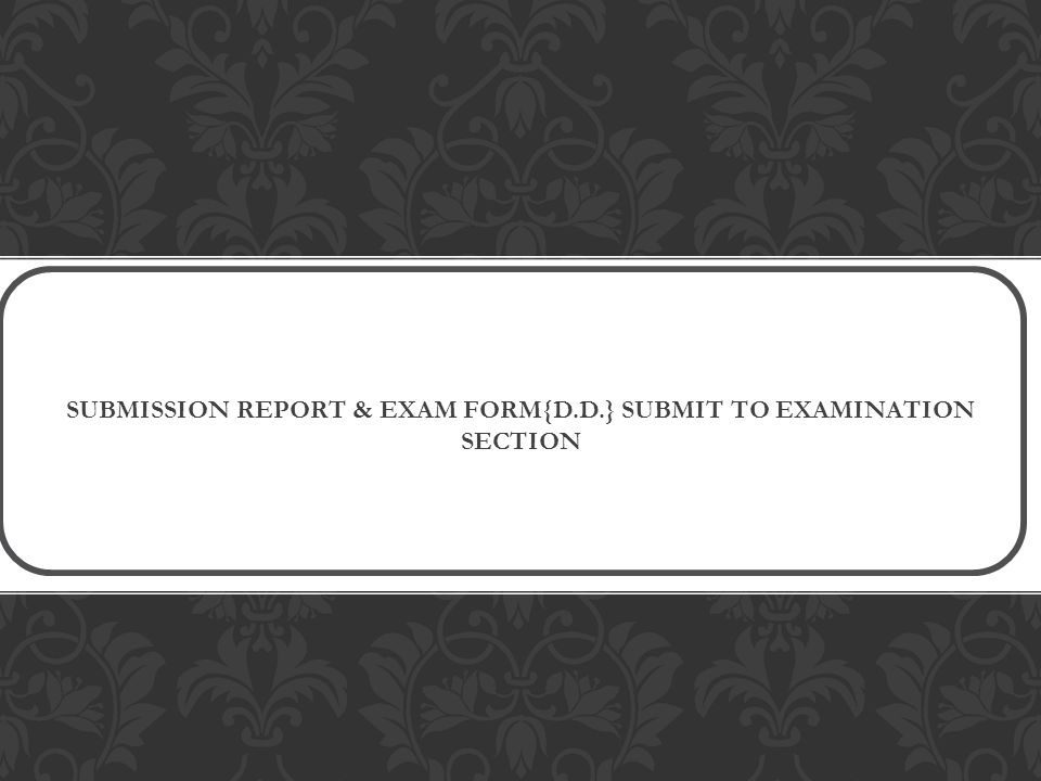 SUBMISSION REPORT & EXAM FORM{D.D.} SUBMIT TO EXAMINATION SECTION