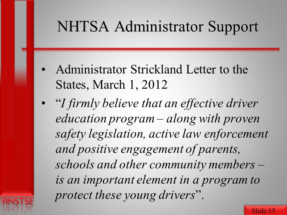Slide 15 NHTSA Administrator Support Administrator Strickland Letter to the States, March 1, 2012 I firmly believe that an effective driver education