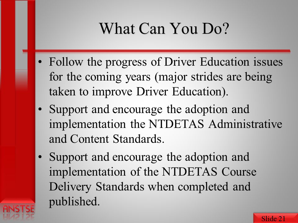 Slide 21 What Can You Do? Follow the progress of Driver Education issues for the coming years (major strides are being taken to improve Driver Educati