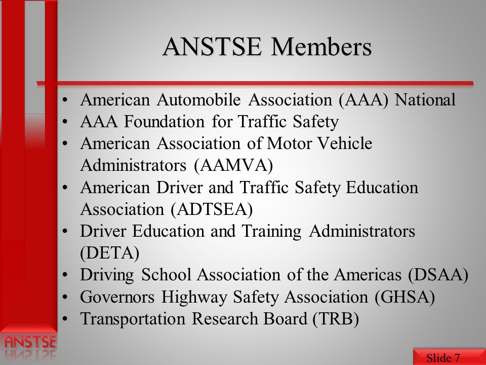 Slide 7 ANSTSE Members American Automobile Association (AAA) National AAA Foundation for Traffic Safety American Association of Motor Vehicle Administ