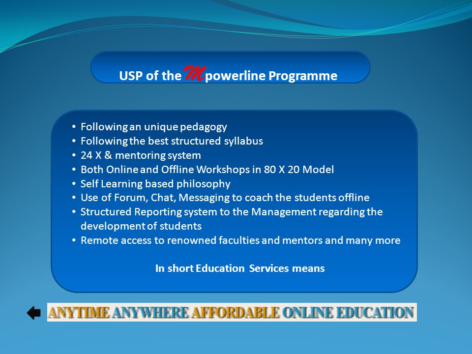 USP of the M powerline Programme Following an unique pedagogy Following the best structured syllabus 24 X & mentoring system Both Online and Offline Workshops in 80 X 20 Model Self Learning based philosophy Use of Forum, Chat, Messaging to coach the students offline Structured Reporting system to the Management regarding the development of students Remote access to renowned faculties and mentors and many more In short Education Services means