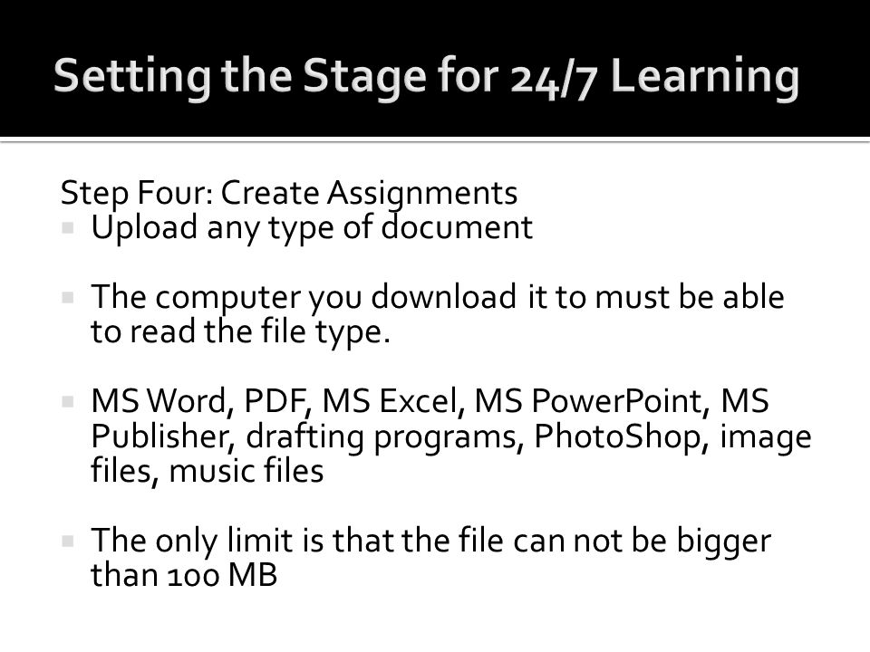 Step Four: Create Assignments Upload any type of document The computer you download it to must be able to read the file type. MS Word, PDF, MS Excel,