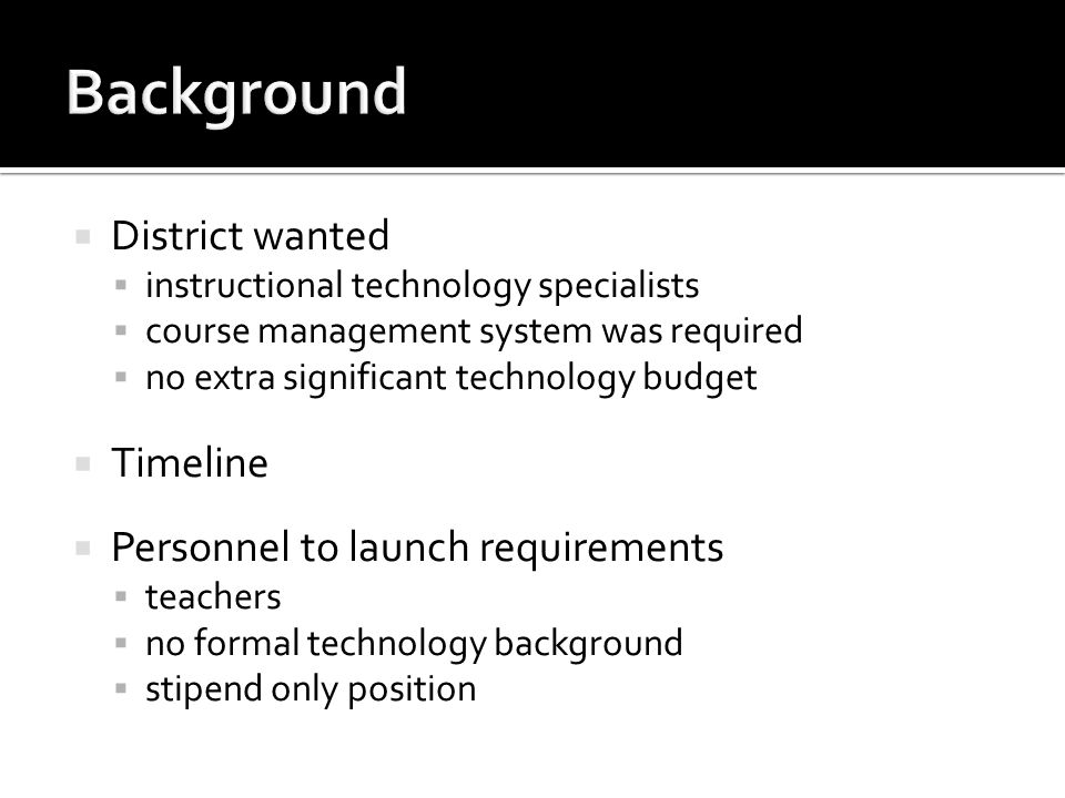 District wanted instructional technology specialists course management system was required no extra significant technology budget Timeline Personnel t