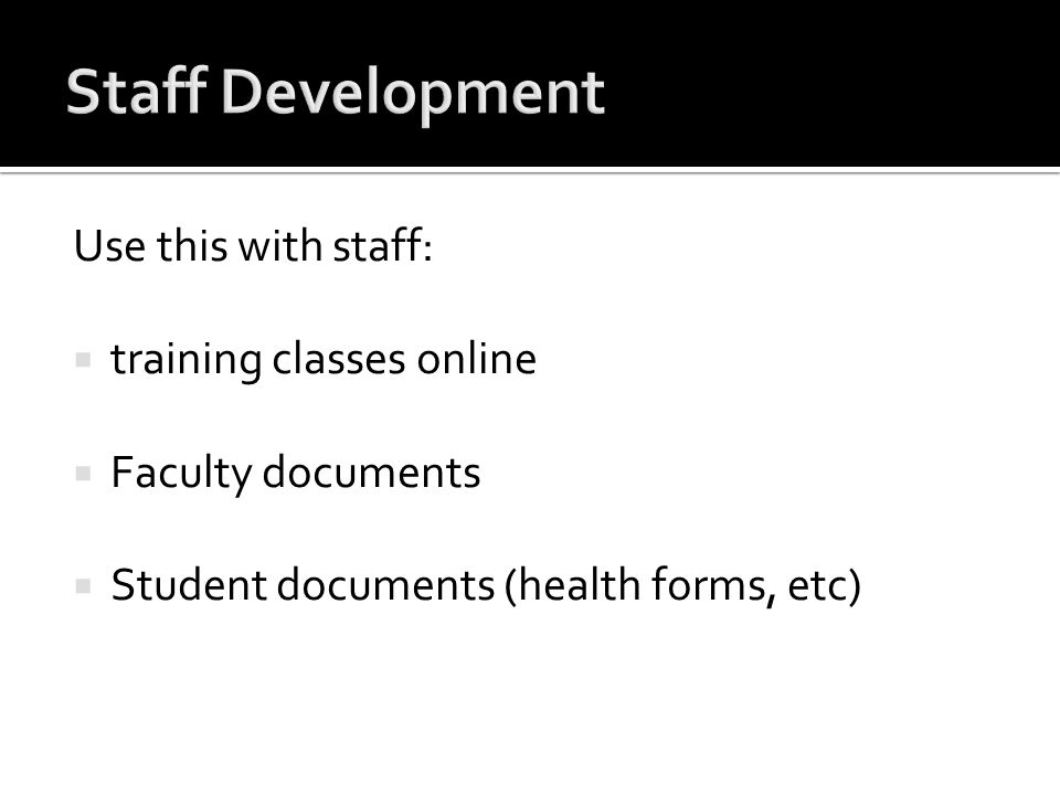 Use this with staff: training classes online Faculty documents Student documents (health forms, etc)