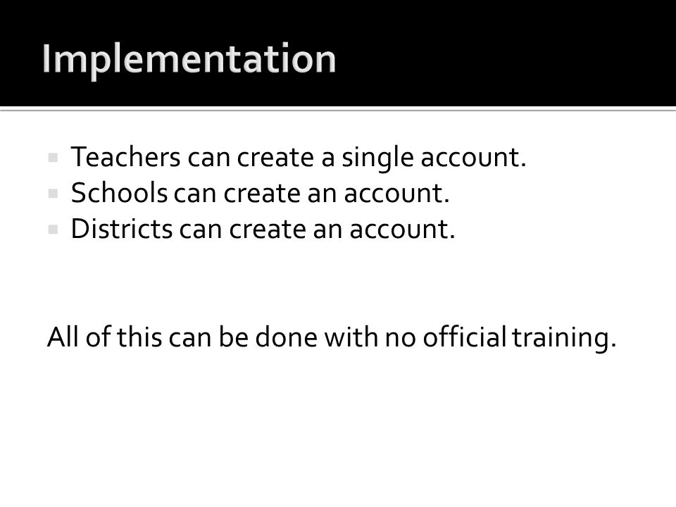 Teachers can create a single account. Schools can create an account. Districts can create an account. All of this can be done with no official trainin