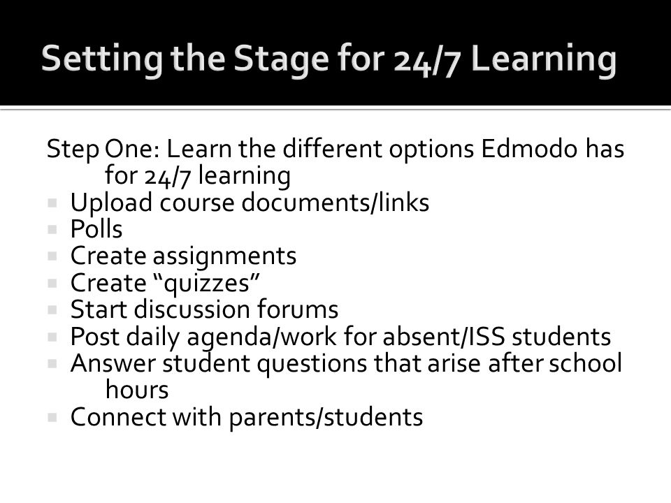 Step One: Learn the different options Edmodo has for 24/7 learning Upload course documents/links Polls Create assignments Create quizzes Start discuss