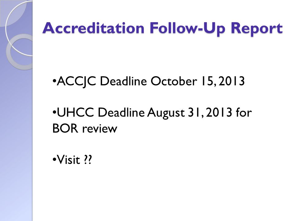Accreditation Follow-Up Report ACCJC Deadline October 15, 2013 UHCC Deadline August 31, 2013 for BOR review Visit