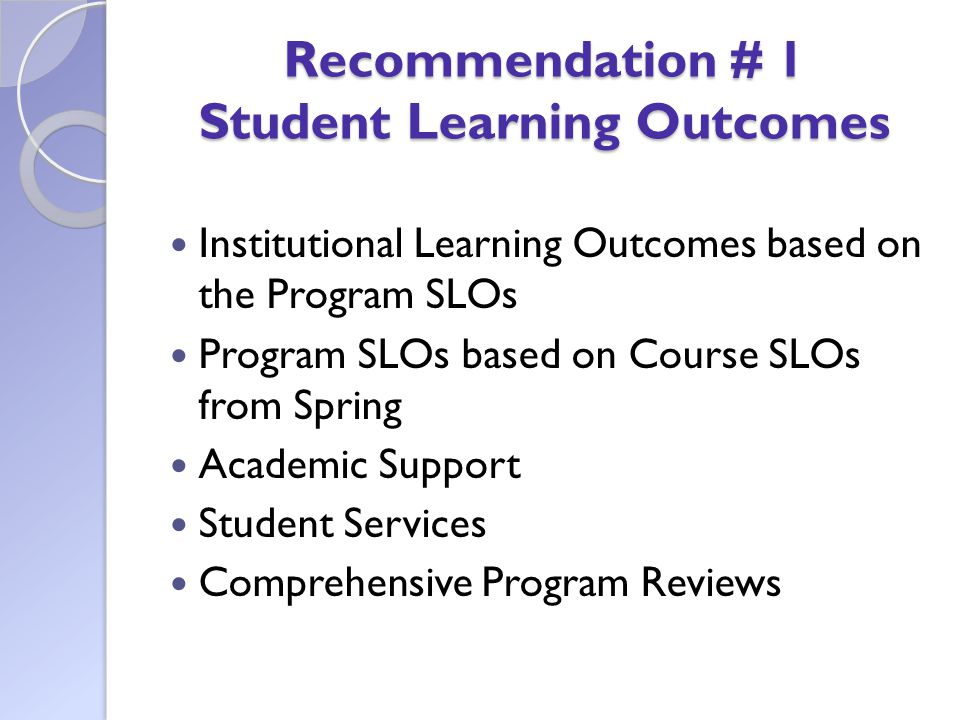Recommendation # 1 Student Learning Outcomes Institutional Learning Outcomes based on the Program SLOs Program SLOs based on Course SLOs from Spring Academic Support Student Services Comprehensive Program Reviews