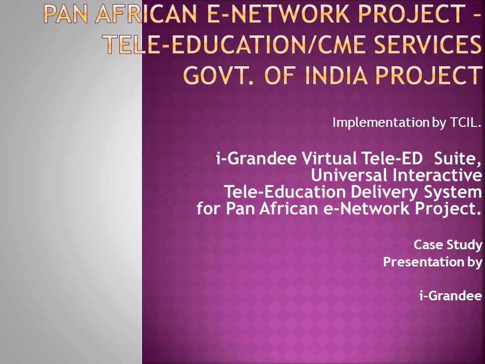 Implementation by TCIL. i-Grandee Virtual Tele-ED Suite, Universal Interactive Tele-Education Delivery System for Pan African e-Network Project. Case