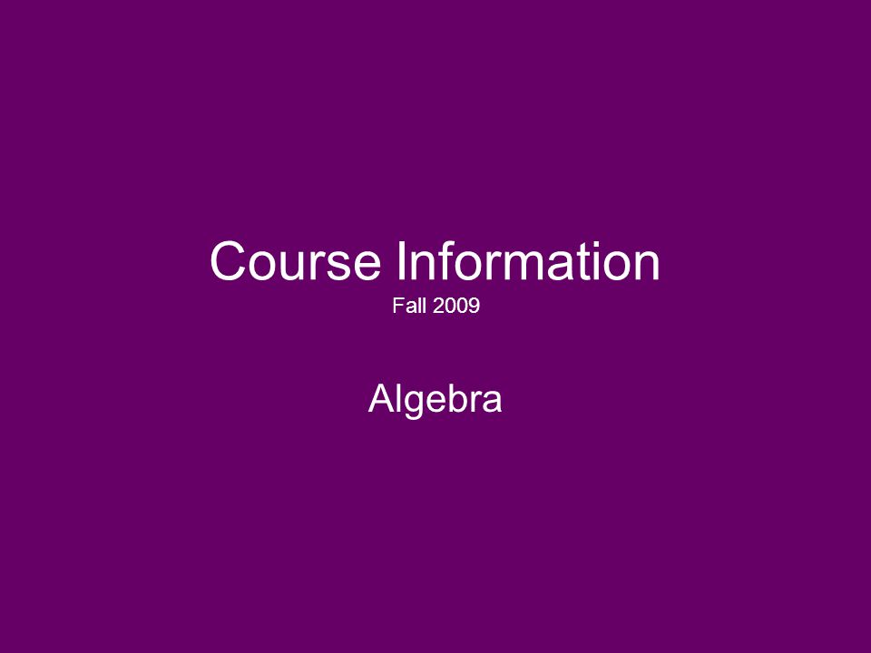 Course Information Fall 2009 Algebra