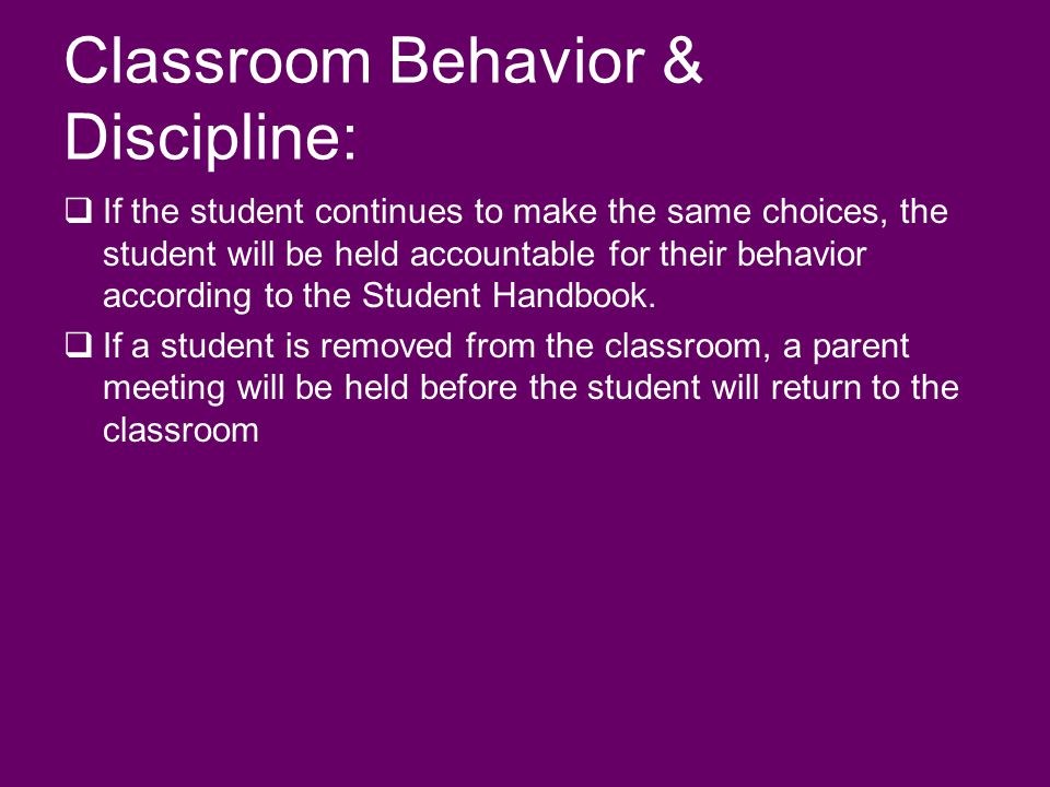 Classroom Behavior & Discipline: If the student continues to make the same choices, the student will be held accountable for their behavior according to the Student Handbook.