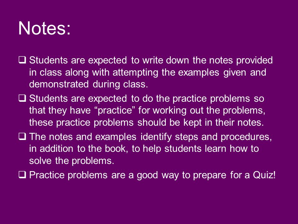 Notes: Students are expected to write down the notes provided in class along with attempting the examples given and demonstrated during class.