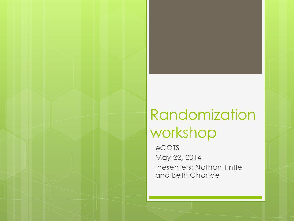 Randomization workshop eCOTS May 22, 2014 Presenters: Nathan Tintle and Beth Chance