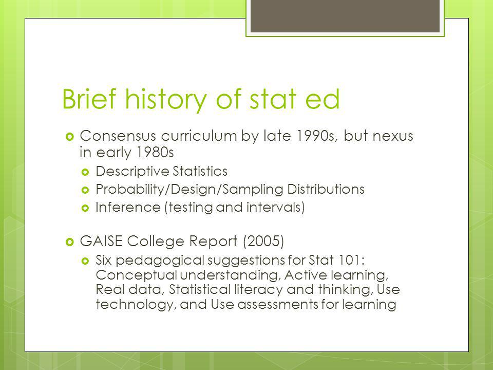 Brief history of stat ed Consensus curriculum by late 1990s, but nexus in early 1980s Descriptive Statistics Probability/Design/Sampling Distributions Inference (testing and intervals) GAISE College Report (2005) Six pedagogical suggestions for Stat 101: Conceptual understanding, Active learning, Real data, Statistical literacy and thinking, Use technology, and Use assessments for learning