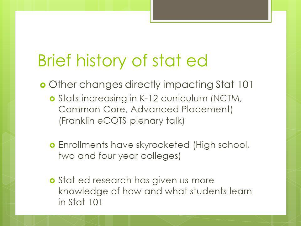 Brief history of stat ed Other changes directly impacting Stat 101 Stats increasing in K-12 curriculum (NCTM, Common Core, Advanced Placement) (Franklin eCOTS plenary talk) Enrollments have skyrocketed (High school, two and four year colleges) Stat ed research has given us more knowledge of how and what students learn in Stat 101