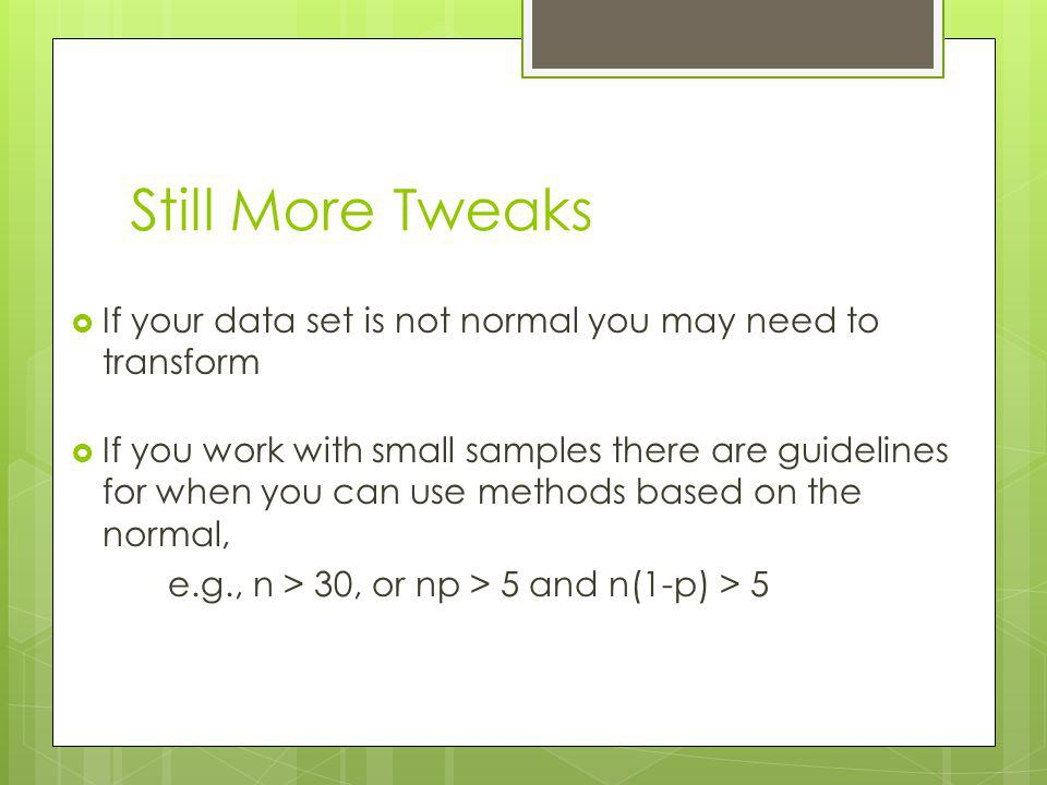 Still More Tweaks If your data set is not normal you may need to transform If you work with small samples there are guidelines for when you can use methods based on the normal, e.g., n > 30, or np > 5 and n(1-p) > 5