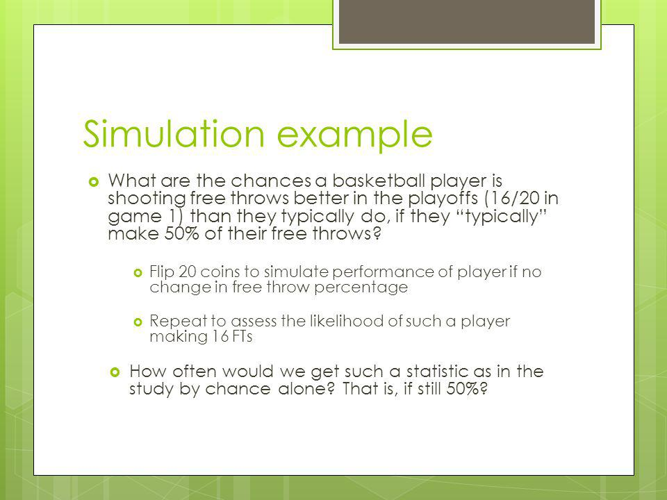 Simulation example What are the chances a basketball player is shooting free throws better in the playoffs (16/20 in game 1) than they typically do, if they typically make 50% of their free throws.