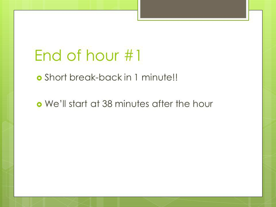 End of hour #1 Short break-back in 1 minute!! Well start at 38 minutes after the hour