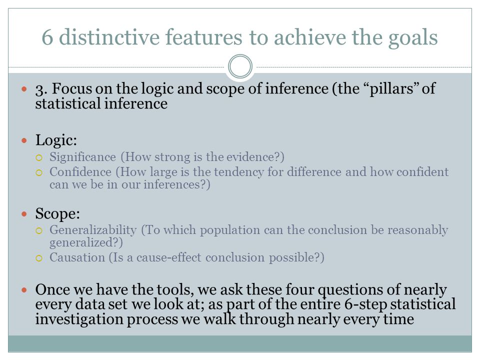 6 distinctive features to achieve the goals 3. Focus on the logic and scope of inference (the pillars of statistical inference Logic: Significance (Ho