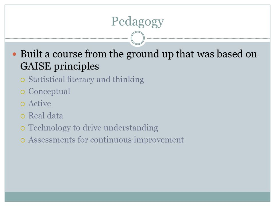 Pedagogy Built a course from the ground up that was based on GAISE principles Statistical literacy and thinking Conceptual Active Real data Technology to drive understanding Assessments for continuous improvement