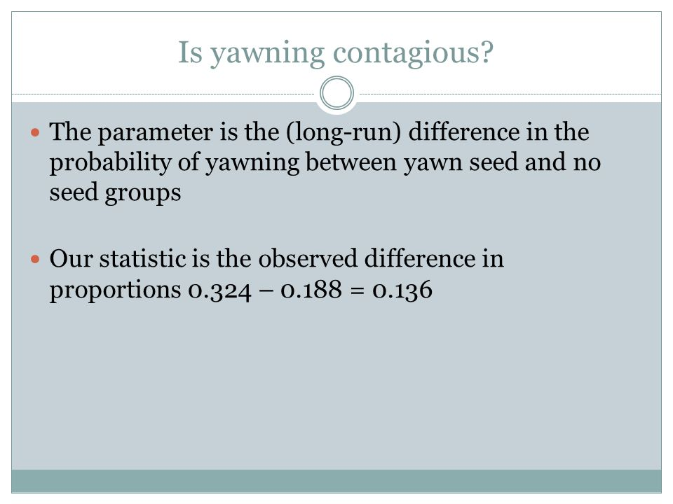 The parameter is the (long-run) difference in the probability of yawning between yawn seed and no seed groups Our statistic is the observed difference in proportions 0.324 – 0.188 = 0.136