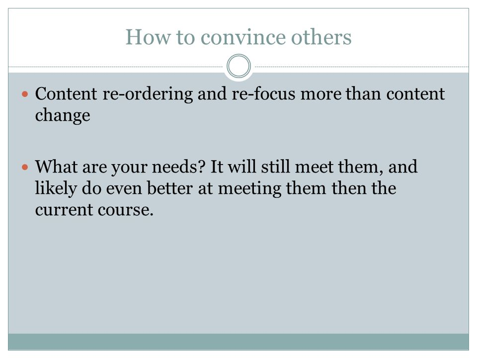 How to convince others Content re-ordering and re-focus more than content change What are your needs.